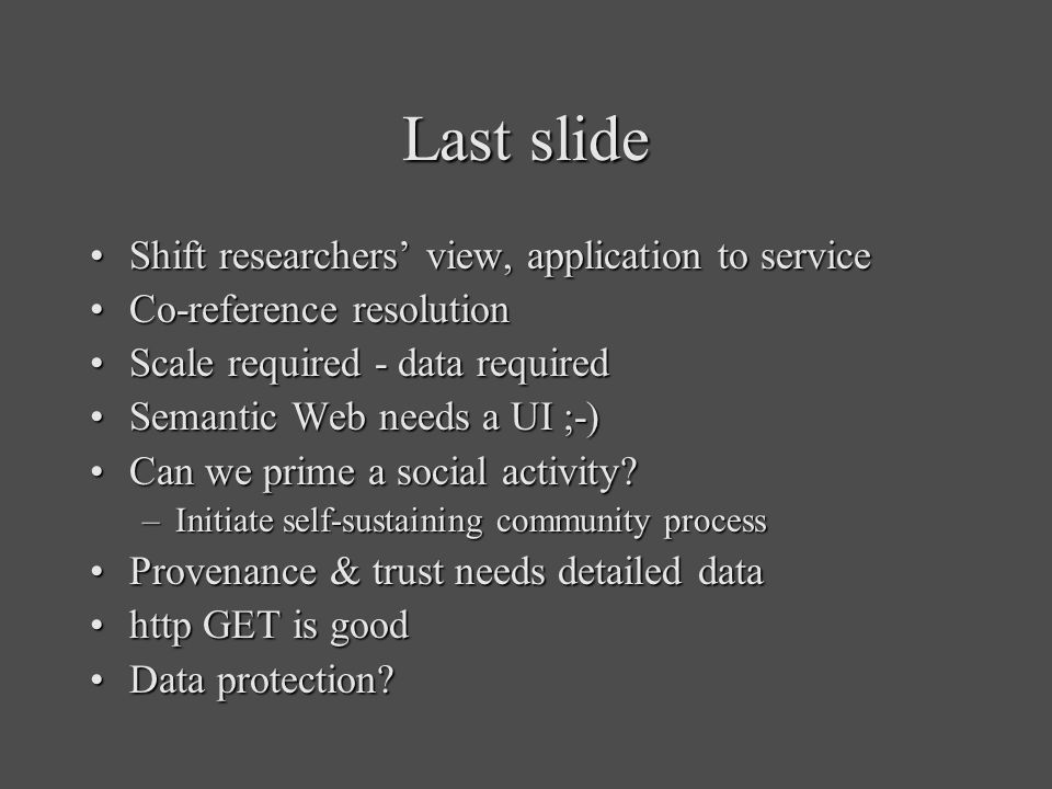 Last slide Shift researchers view, application to serviceShift researchers view, application to service Co-reference resolutionCo-reference resolution Scale required - data requiredScale required - data required Semantic Web needs a UI ;-)Semantic Web needs a UI ;-) Can we prime a social activity?Can we prime a social activity.