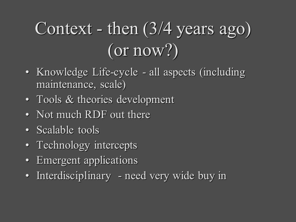 Context - then (3/4 years ago) (or now?) Knowledge Life-cycle - all aspects (including maintenance, scale)Knowledge Life-cycle - all aspects (including maintenance, scale) Tools & theories developmentTools & theories development Not much RDF out thereNot much RDF out there Scalable toolsScalable tools Technology interceptsTechnology intercepts Emergent applicationsEmergent applications Interdisciplinary - need very wide buy inInterdisciplinary - need very wide buy in