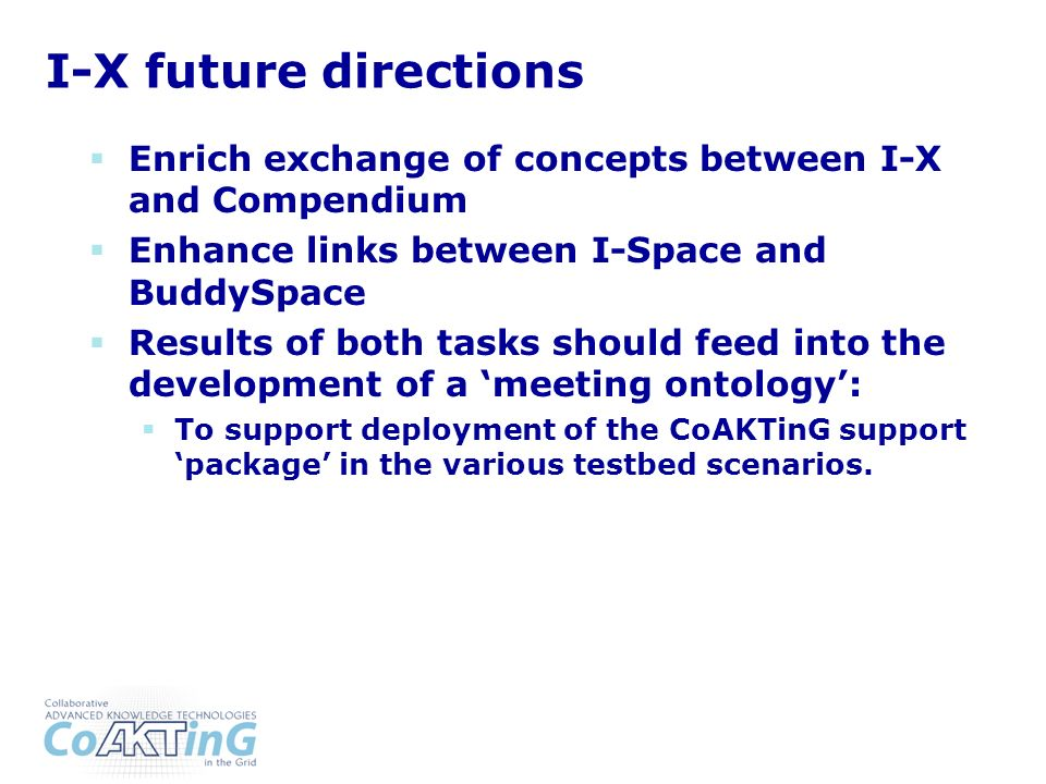 I-X future directions Enrich exchange of concepts between I-X and Compendium Enhance links between I-Space and BuddySpace Results of both tasks should