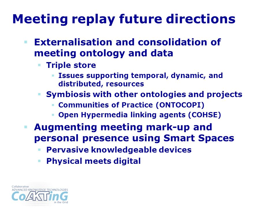 Meeting replay future directions Externalisation and consolidation of meeting ontology and data Triple store Issues supporting temporal, dynamic, and distributed, resources Symbiosis with other ontologies and projects Communities of Practice (ONTOCOPI) Open Hypermedia linking agents (COHSE) Augmenting meeting mark-up and personal presence using Smart Spaces Pervasive knowledgeable devices Physical meets digital