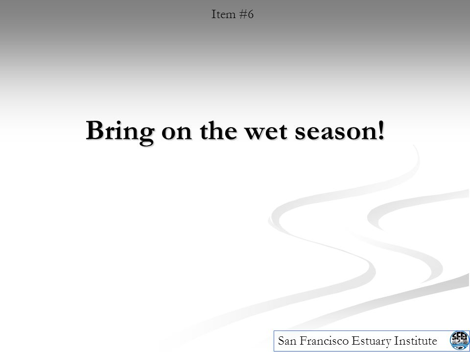 Bring on the wet season! Item #6 San Francisco Estuary Institute