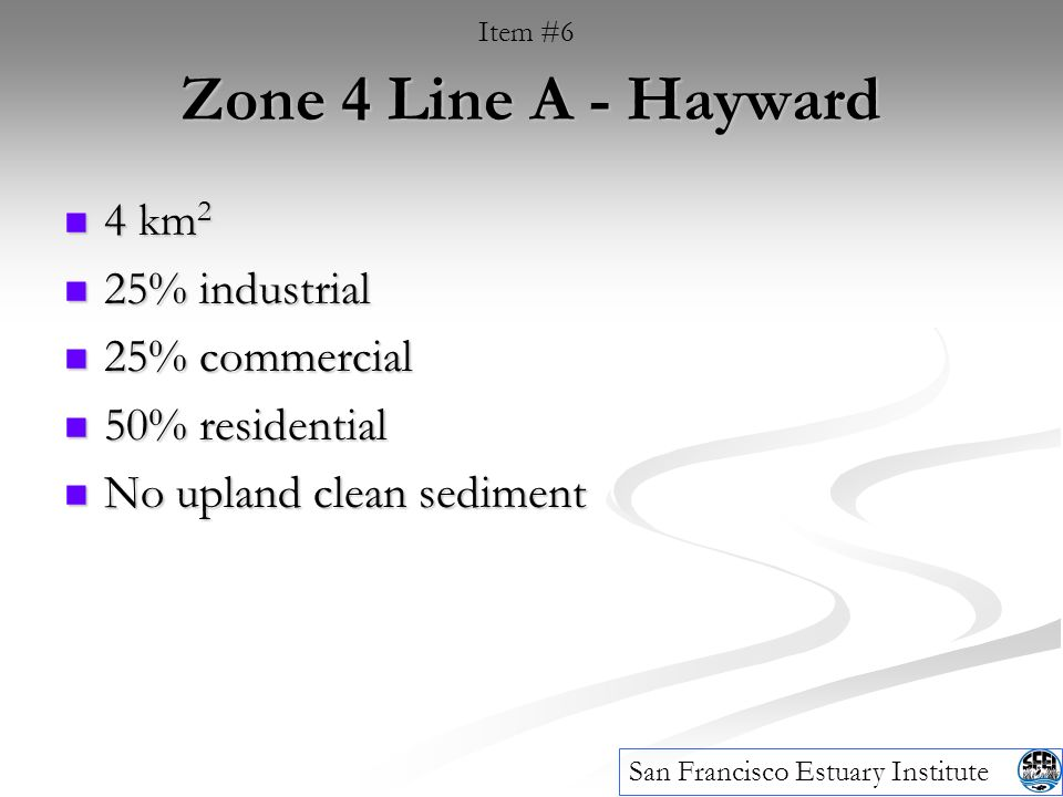 Zone 4 Line A - Hayward 4 km 2 4 km 2 25% industrial 25% industrial 25% commercial 25% commercial 50% residential 50% residential No upland clean sediment No upland clean sediment Item #6 San Francisco Estuary Institute