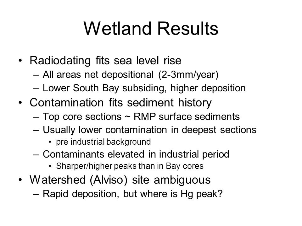 Wetland Results Radiodating fits sea level rise –All areas net depositional (2-3mm/year) –Lower South Bay subsiding, higher deposition Contamination fits sediment history –Top core sections ~ RMP surface sediments –Usually lower contamination in deepest sections pre industrial background –Contaminants elevated in industrial period Sharper/higher peaks than in Bay cores Watershed (Alviso) site ambiguous –Rapid deposition, but where is Hg peak?
