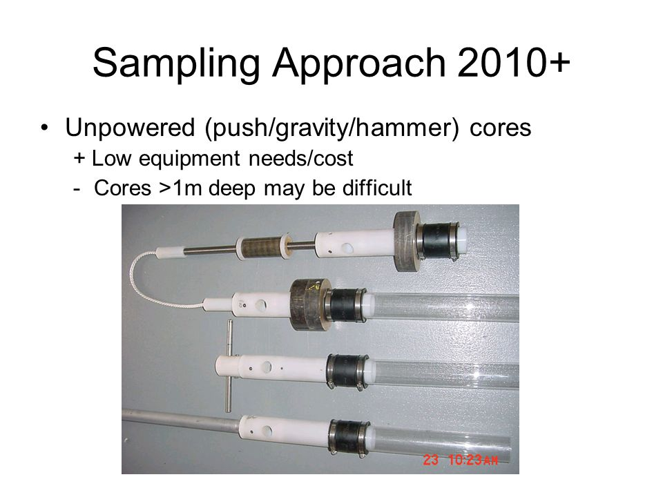 Sampling Approach 2010+ Unpowered (push/gravity/hammer) cores + Low equipment needs/cost -Cores >1m deep may be difficult