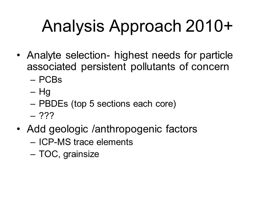 Analysis Approach 2010+ Analyte selection- highest needs for particle associated persistent pollutants of concern –PCBs –Hg –PBDEs (top 5 sections each core) – .