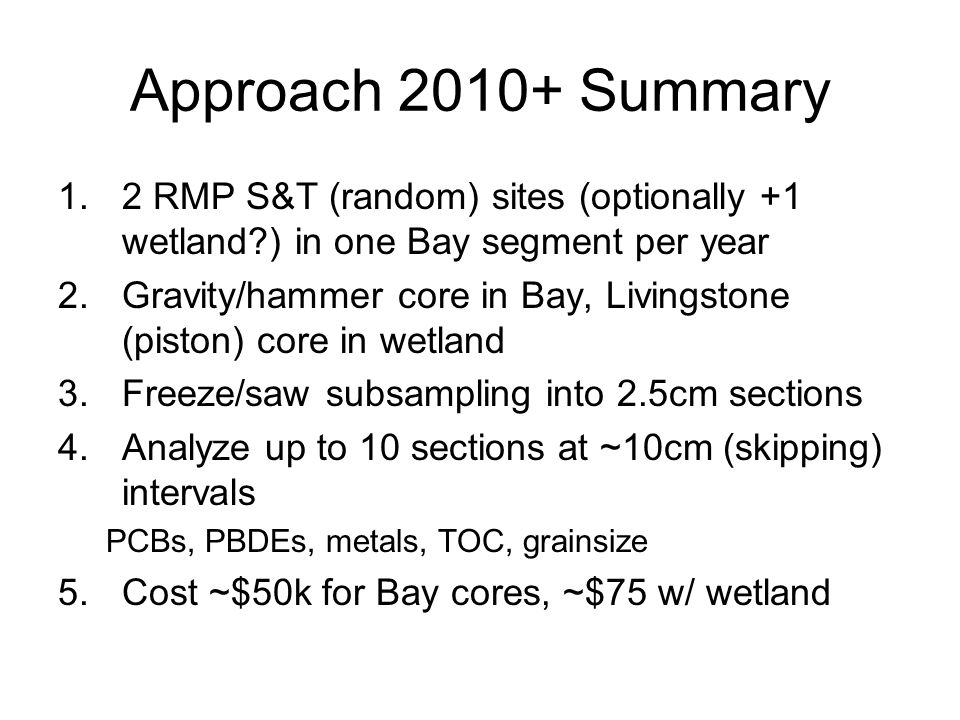 Approach 2010+ Summary 1.2 RMP S&T (random) sites (optionally +1 wetland?) in one Bay segment per year 2.Gravity/hammer core in Bay, Livingstone (piston) core in wetland 3.Freeze/saw subsampling into 2.5cm sections 4.Analyze up to 10 sections at ~10cm (skipping) intervals PCBs, PBDEs, metals, TOC, grainsize 5.Cost ~$50k for Bay cores, ~$75 w/ wetland