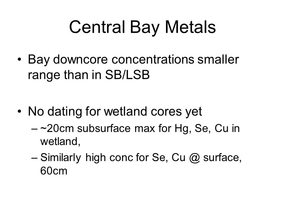 Central Bay Metals Bay downcore concentrations smaller range than in SB/LSB No dating for wetland cores yet –~20cm subsurface max for Hg, Se, Cu in wetland, –Similarly high conc for Se, Cu @ surface, 60cm