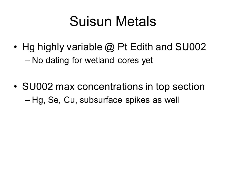 Suisun Metals Hg highly variable @ Pt Edith and SU002 –No dating for wetland cores yet SU002 max concentrations in top section –Hg, Se, Cu, subsurface spikes as well