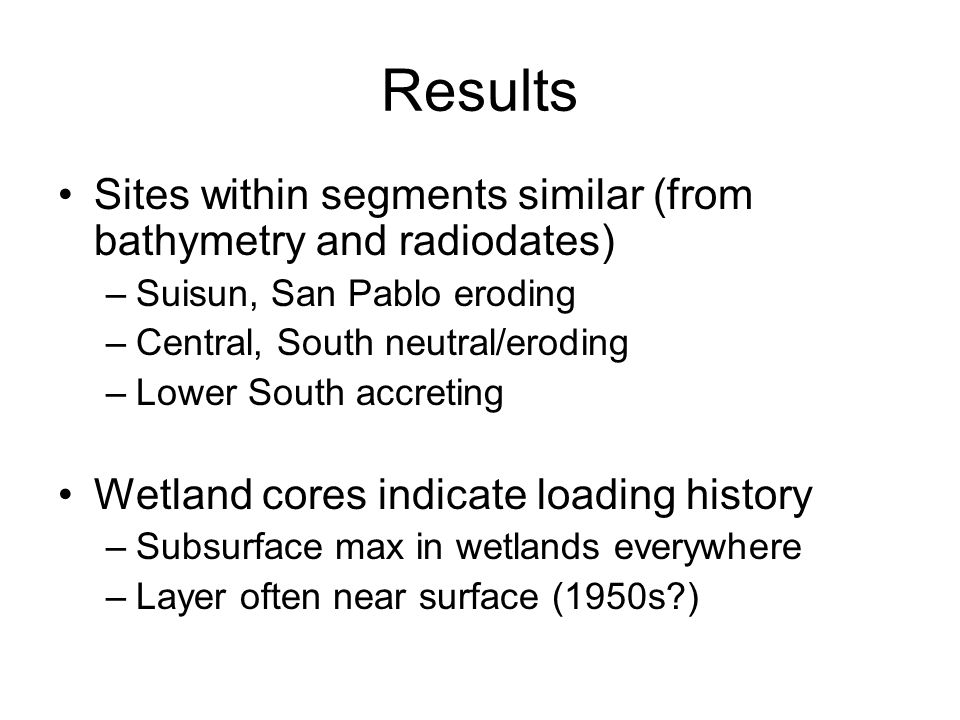 Results Sites within segments similar (from bathymetry and radiodates) –Suisun, San Pablo eroding –Central, South neutral/eroding –Lower South accreting Wetland cores indicate loading history –Subsurface max in wetlands everywhere –Layer often near surface (1950s )