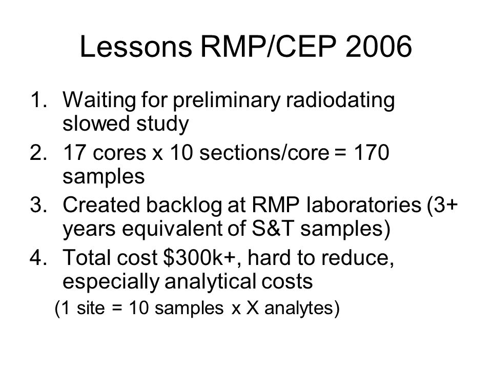 Lessons RMP/CEP 2006 1.Waiting for preliminary radiodating slowed study 2.17 cores x 10 sections/core = 170 samples 3.Created backlog at RMP laboratories (3+ years equivalent of S&T samples) 4.Total cost $300k+, hard to reduce, especially analytical costs (1 site = 10 samples x X analytes)