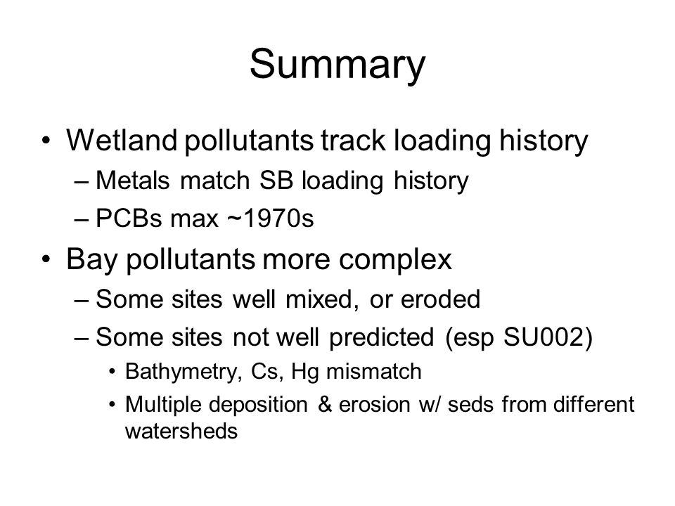 Summary Wetland pollutants track loading history –Metals match SB loading history –PCBs max ~1970s Bay pollutants more complex –Some sites well mixed, or eroded –Some sites not well predicted (esp SU002) Bathymetry, Cs, Hg mismatch Multiple deposition & erosion w/ seds from different watersheds