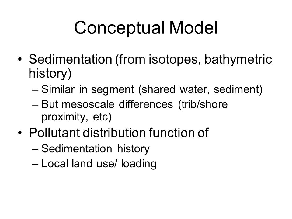 Conceptual Model Sedimentation (from isotopes, bathymetric history) –Similar in segment (shared water, sediment) –But mesoscale differences (trib/shore proximity, etc) Pollutant distribution function of –Sedimentation history –Local land use/ loading