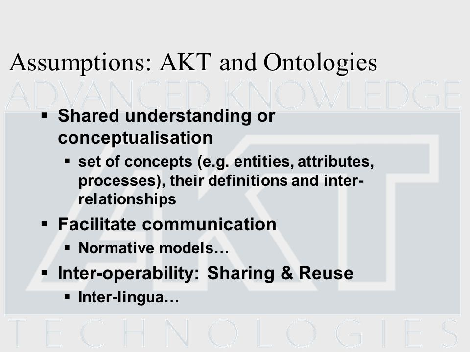 Assumptions: AKT and Ontologies Shared understanding or conceptualisation set of concepts (e.g.