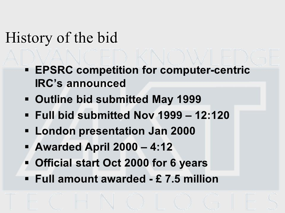 History of the bid EPSRC competition for computer-centric IRCs announced Outline bid submitted May 1999 Full bid submitted Nov 1999 – 12:120 London presentation Jan 2000 Awarded April 2000 – 4:12 Official start Oct 2000 for 6 years Full amount awarded - £ 7.5 million