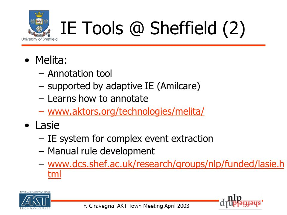 F. Ciravegna- AKT Town Meeting April 2003 IE Tools @ Sheffield (2) Melita: –Annotation tool –supported by adaptive IE (Amilcare) –Learns how to annota
