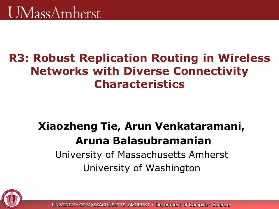 U NIVERSITY OF M ASSACHUSETTS A MHERST Department of Computer Science 2 Wireless routing compartmentalized Protocols designed for well-connected meshes OLSR, ETT, ETX, EDR, … Protocols designed for intermittently- connected MANETs AODV, DSDV, DSR, … Protocols designed for sparsely- connected DTNs DTLSR, RAPID, Prophet, Maxprop, EBR, Random, … Research question: Can we design a simple routing protocol that ensures robust performance across networks with diverse connectivity characteristics all the way from well-connected meshes to mostly- disconnected DTNs and everything in between.