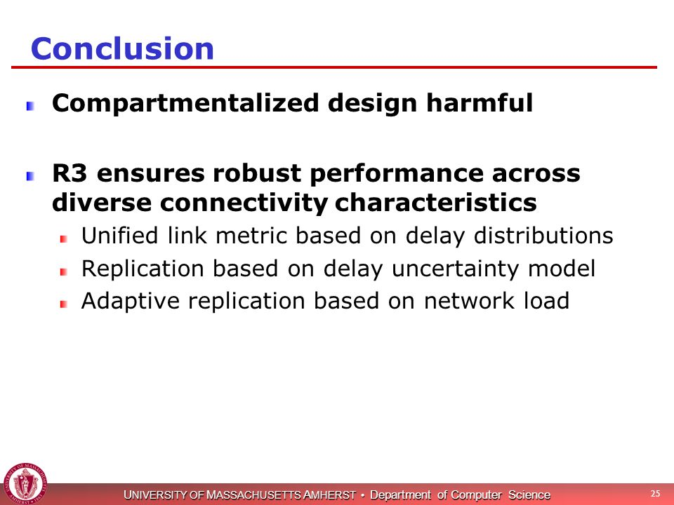 U NIVERSITY OF M ASSACHUSETTS A MHERST Department of Computer Science 25 Compartmentalized design harmful R3 ensures robust performance across diverse connectivity characteristics Unified link metric based on delay distributions Replication based on delay uncertainty model Adaptive replication based on network load Conclusion