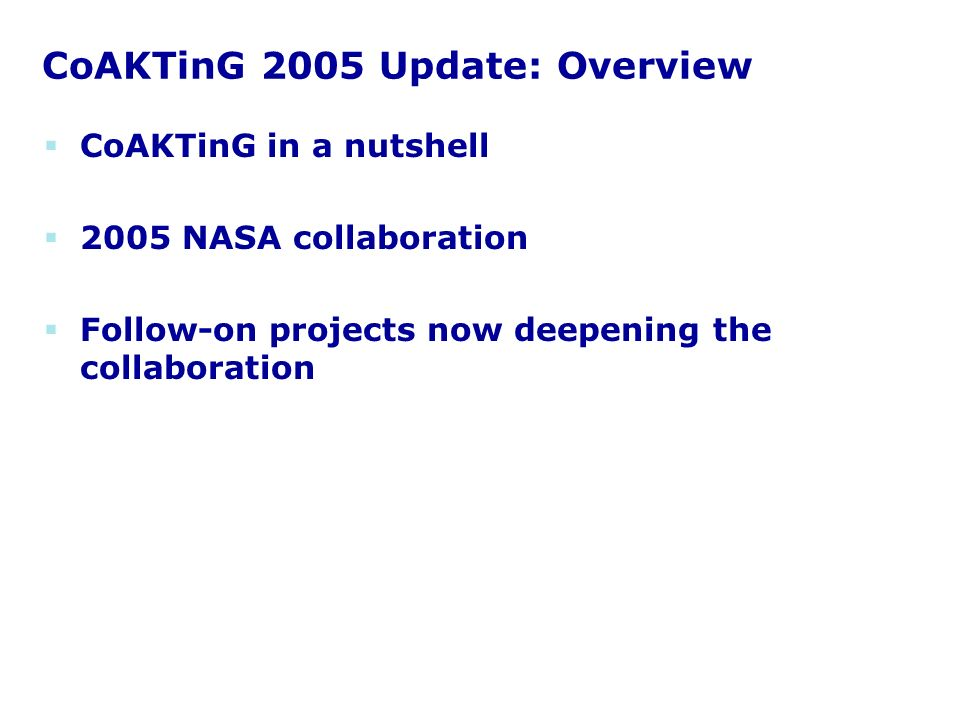 CoAKTinG 2005 Update: Overview CoAKTinG in a nutshell 2005 NASA collaboration Follow-on projects now deepening the collaboration
