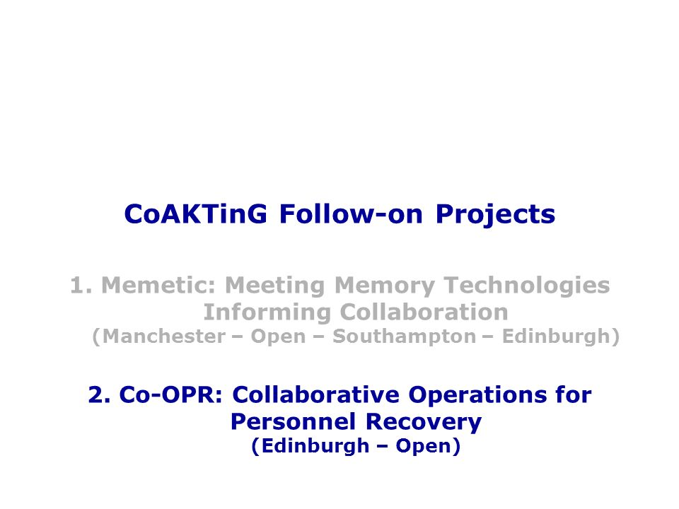 CoAKTinG Follow-on Projects 1. Memetic: Meeting Memory Technologies Informing Collaboration (Manchester – Open – Southampton – Edinburgh) 2. Co-OPR: C
