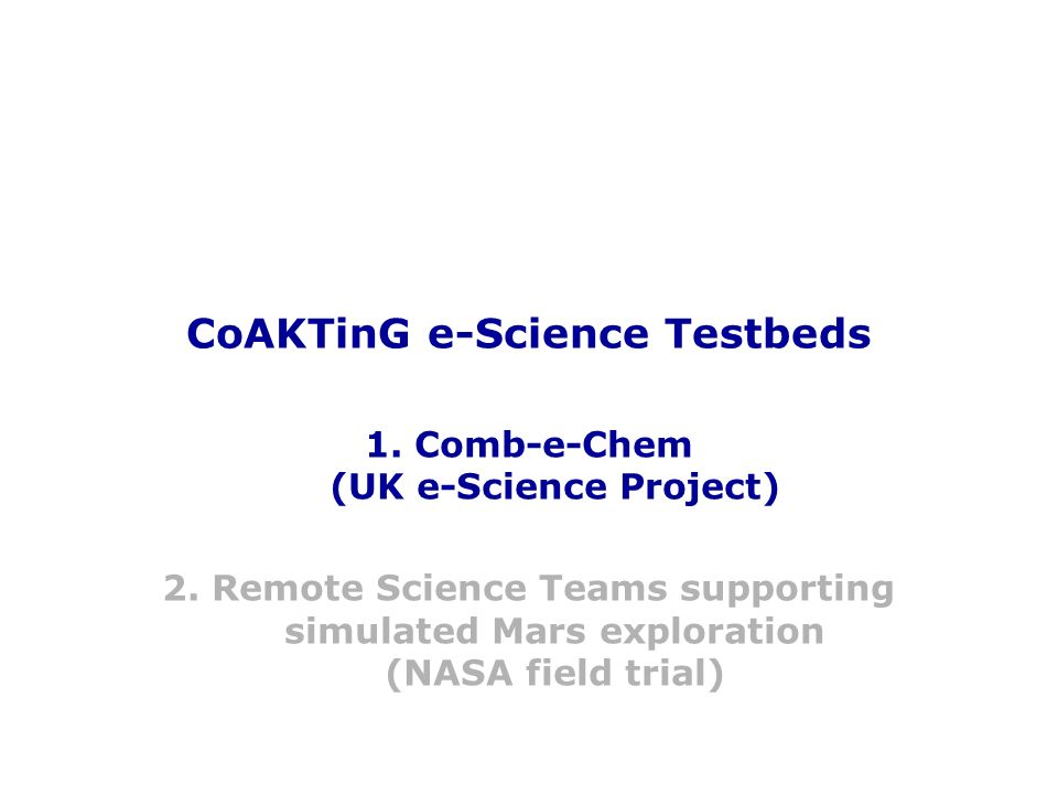 CoAKTinG NASA testbed: Meeting Replay tool for Earth scientists, synchronising video of Mars crews discussion with their Compendium maps Copyright, 2004, RIACS/NASA Ames, Open University, Southampton University Not to be used without permission RIACS/NASA Ames Research Center Mobile Agents Project Maarten Sierhuis KMi Open University CoAKTinG Project Simon Buckingham- Shum & Al Selvin Southampton University CoAKTinG Project Kevin Page Danius Michaelides Dave De Roure Nigel Shadbolt