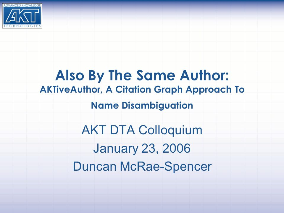 Also By The Same Author: AKTiveAuthor, A Citation Graph Approach To Name Disambiguation AKT DTA Colloquium January 23, 2006 Duncan McRae-Spencer