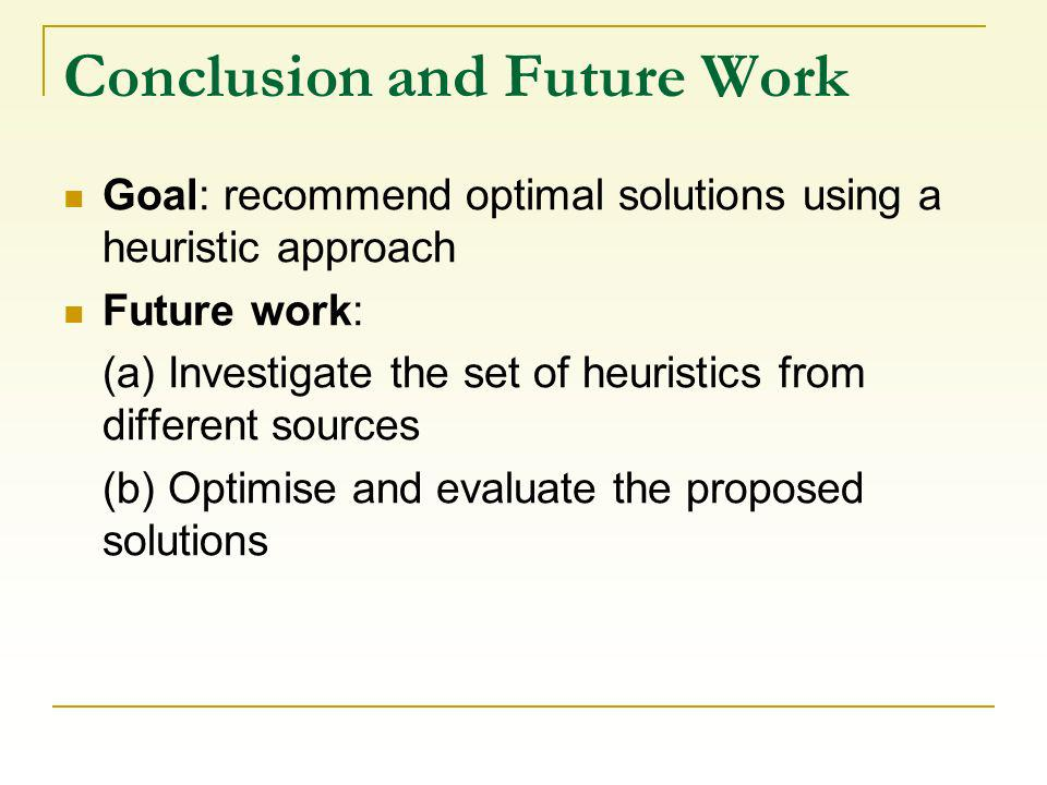 Conclusion and Future Work Goal: recommend optimal solutions using a heuristic approach Future work: (a) Investigate the set of heuristics from different sources (b) Optimise and evaluate the proposed solutions