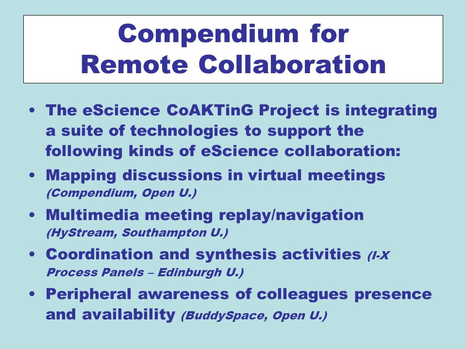 Compendium for Remote Collaboration The eScience CoAKTinG Project is integrating a suite of technologies to support the following kinds of eScience collaboration: Mapping discussions in virtual meetings (Compendium, Open U.) Multimedia meeting replay/navigation (HyStream, Southampton U.) Coordination and synthesis activities (I-X Process Panels – Edinburgh U.) Peripheral awareness of colleagues presence and availability (BuddySpace, Open U.)