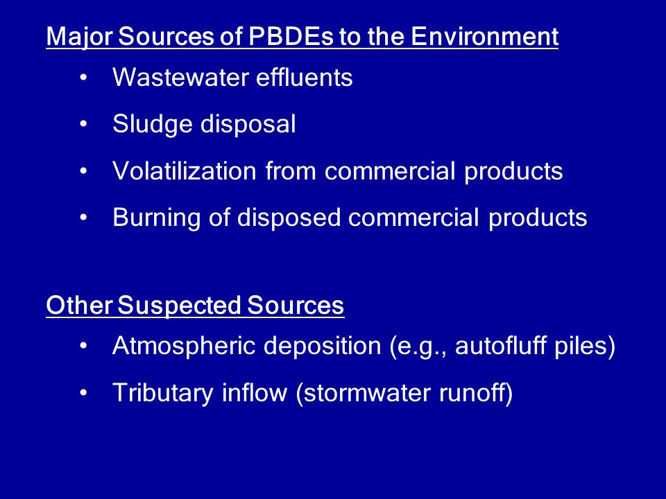 Major Sources of PBDEs to the Environment Wastewater effluents Sludge disposal Volatilization from commercial products Burning of disposed commercial products Other Suspected Sources Atmospheric deposition (e.g., autofluff piles) Tributary inflow (stormwater runoff)