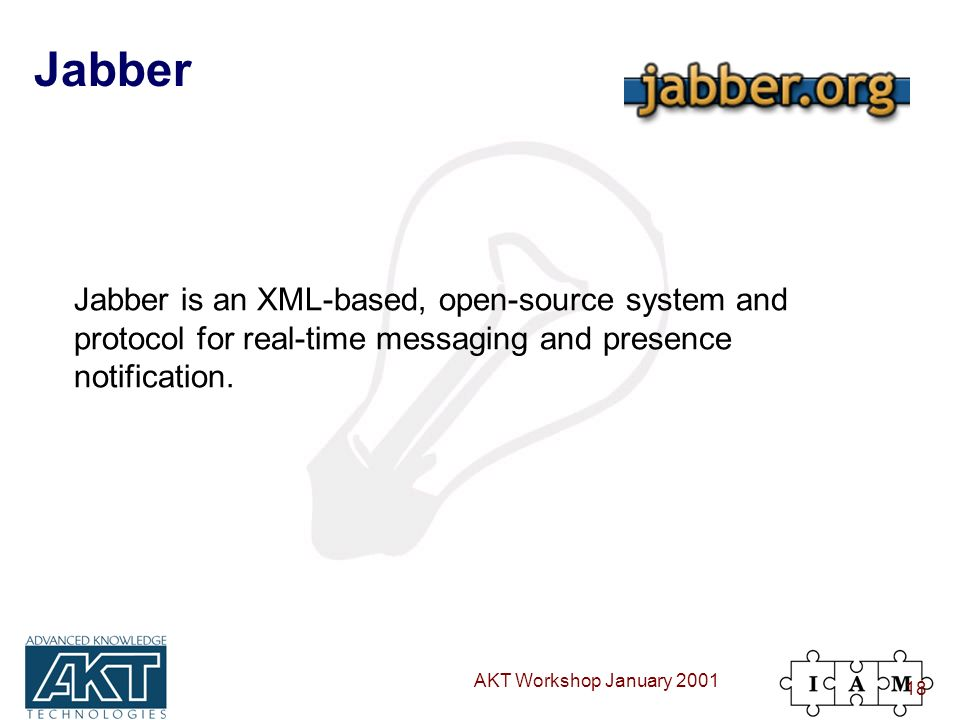 AKT Workshop January 2001 18 Jabber Jabber is an XML-based, open-source system and protocol for real-time messaging and presence notification.