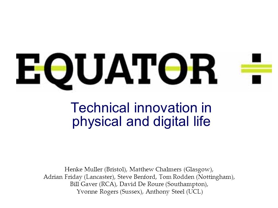 Technical innovation in physical and digital life Henke Muller (Bristol), Matthew Chalmers (Glasgow), Adrian Friday (Lancaster), Steve Benford, Tom Rodden (Nottingham), Bill Gaver (RCA), David De Roure (Southampton), Yvonne Rogers (Sussex), Anthony Steel (UCL)