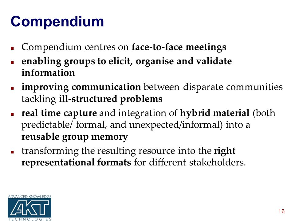 16 Compendium n Compendium centres on face-to-face meetings n enabling groups to elicit, organise and validate information n improving communication between disparate communities tackling ill-structured problems n real time capture and integration of hybrid material (both predictable/ formal, and unexpected/informal) into a reusable group memory n transforming the resulting resource into the right representational formats for different stakeholders.