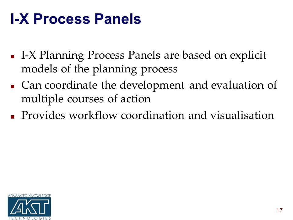 17 I-X Process Panels n I-X Planning Process Panels are based on explicit models of the planning process n Can coordinate the development and evaluation of multiple courses of action n Provides workflow coordination and visualisation