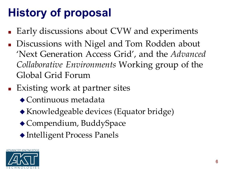 6 History of proposal n Early discussions about CVW and experiments n Discussions with Nigel and Tom Rodden about Next Generation Access Grid, and the Advanced Collaborative Environments Working group of the Global Grid Forum n Existing work at partner sites u Continuous metadata u Knowledgeable devices (Equator bridge) u Compendium, BuddySpace u Intelligent Process Panels