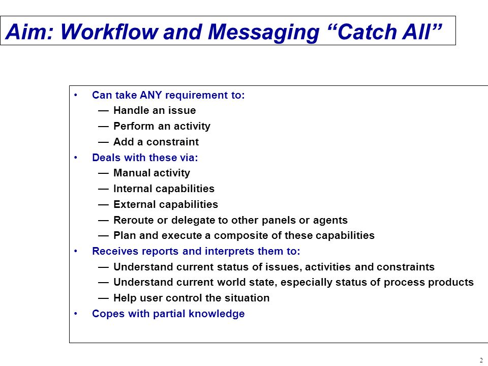 2 Aim: Workflow and Messaging Catch All Can take ANY requirement to: Handle an issue Perform an activity Add a constraint Deals with these via: Manual activity Internal capabilities External capabilities Reroute or delegate to other panels or agents Plan and execute a composite of these capabilities Receives reports and interprets them to: Understand current status of issues, activities and constraints Understand current world state, especially status of process products Help user control the situation Copes with partial knowledge