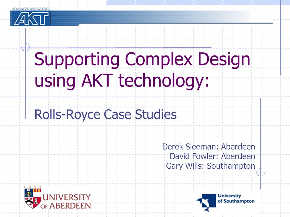 Supporting Complex Design using AKT technology: Rolls-Royce Case Studies Derek Sleeman: Aberdeen David Fowler: Aberdeen Gary Wills: Southampton