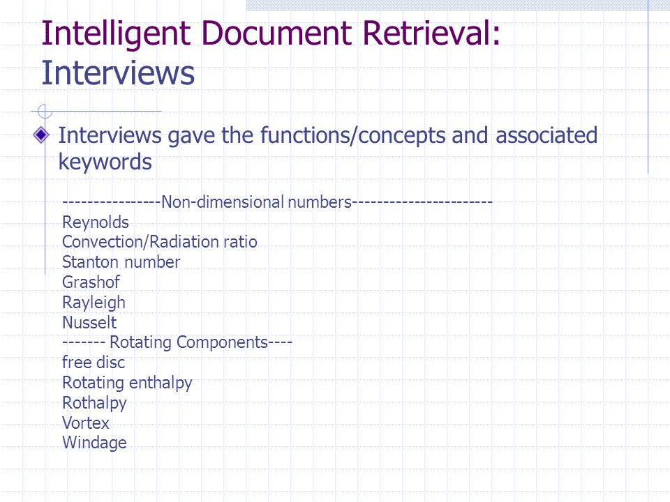 Intelligent Document Retrieval: Interviews Interviews gave the functions/concepts and associated keywords ----------------Non-dimensional numbers----------------------- Reynolds Convection/Radiation ratio Stanton number Grashof Rayleigh Nusselt ------- Rotating Components---- free disc Rotating enthalpy Rothalpy Vortex Windage