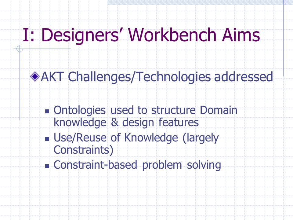 I: Designers Workbench Aims AKT Challenges/Technologies addressed Ontologies used to structure Domain knowledge & design features Use/Reuse of Knowled