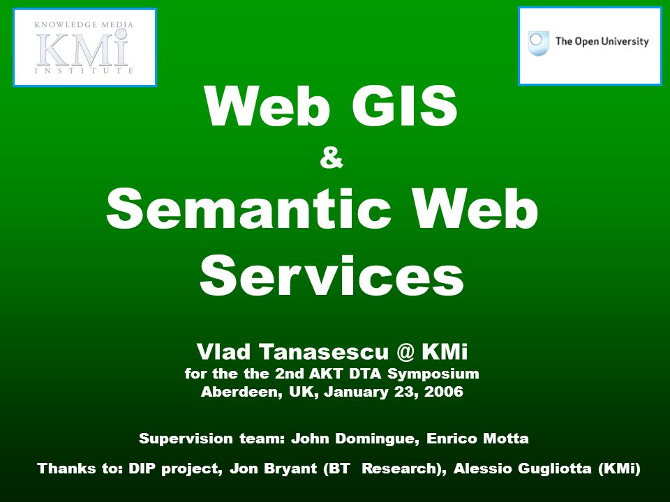 Web GIS & Semantic Web Services Vlad Tanasescu @ KMi for the the 2nd AKT DTA Symposium Aberdeen, UK, January 23, 2006 Supervision team: John Domingue, Enrico Motta Thanks to: DIP project, Jon Bryant (BT Research), Alessio Gugliotta (KMi)