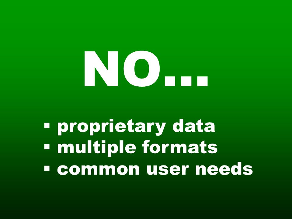 NO… proprietary data multiple formats common user needs