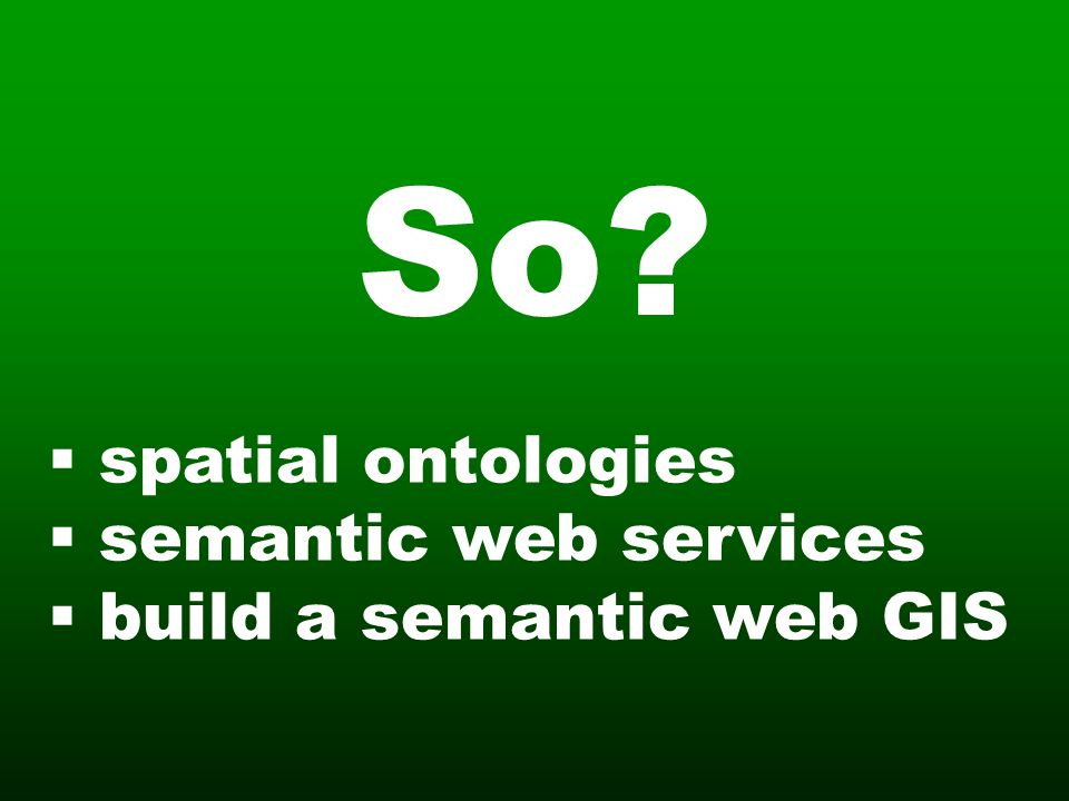 So? spatial ontologies semantic web services build a semantic web GIS
