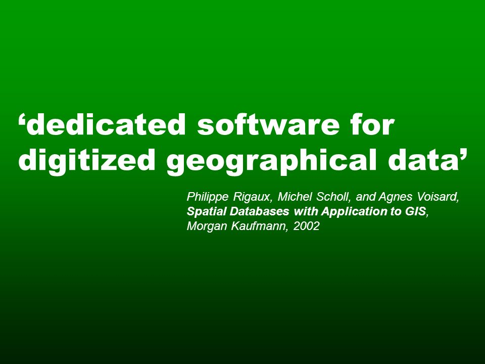 dedicated software for digitized geographical data Philippe Rigaux, Michel Scholl, and Agnes Voisard, Spatial Databases with Application to GIS, Morgan Kaufmann, 2002