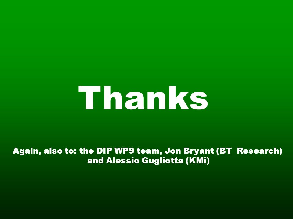 Thanks Again, also to: the DIP WP9 team, Jon Bryant (BT Research) and Alessio Gugliotta (KMi)