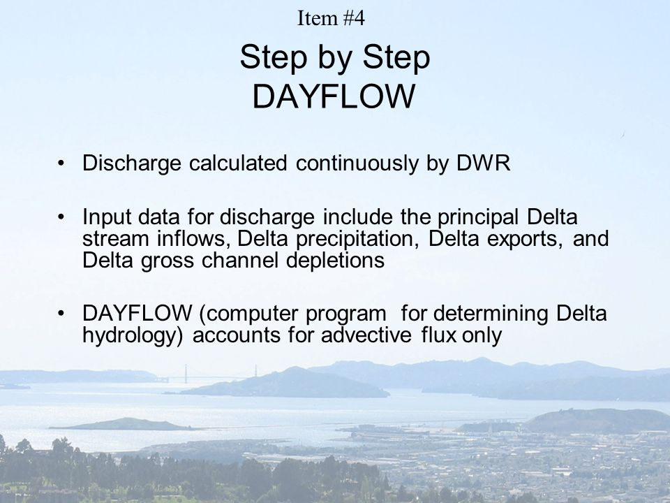 Step by Step DAYFLOW Discharge calculated continuously by DWR Input data for discharge include the principal Delta stream inflows, Delta precipitation, Delta exports, and Delta gross channel depletions DAYFLOW (computer program for determining Delta hydrology) accounts for advective flux only Item #4