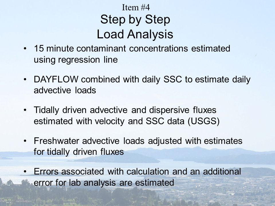 Step by Step Load Analysis 15 minute contaminant concentrations estimated using regression line DAYFLOW combined with daily SSC to estimate daily advective loads Tidally driven advective and dispersive fluxes estimated with velocity and SSC data (USGS) Freshwater advective loads adjusted with estimates for tidally driven fluxes Errors associated with calculation and an additional error for lab analysis are estimated Item #4