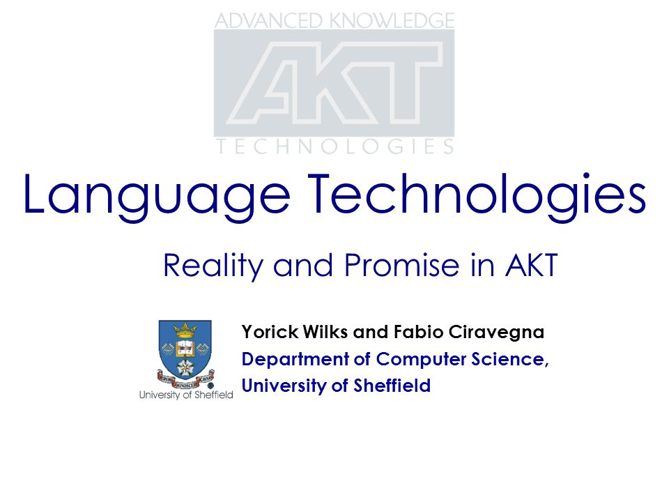 Language Technologies Reality and Promise in AKT Yorick Wilks and Fabio Ciravegna Department of Computer Science, University of Sheffield