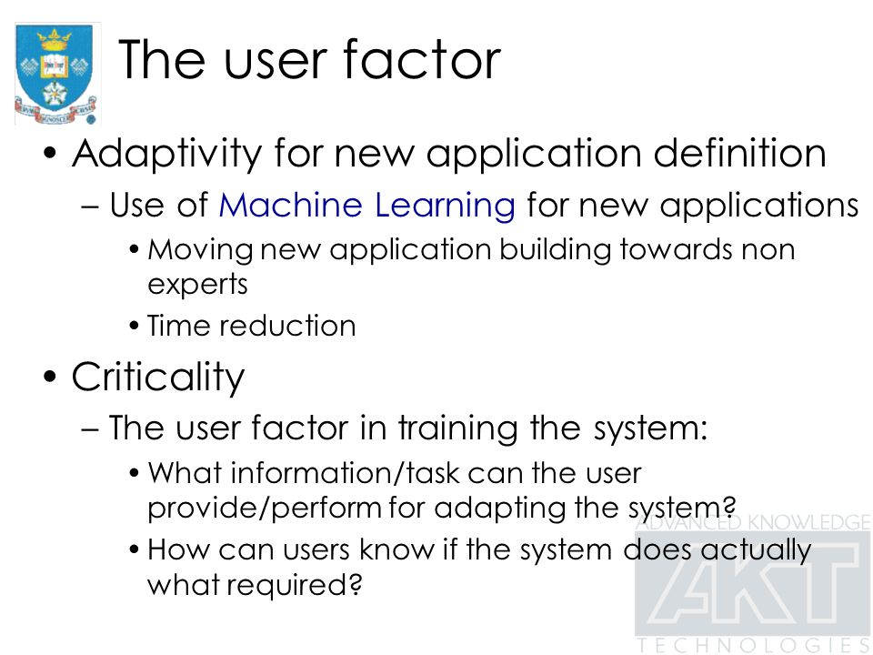 The user factor Adaptivity for new application definition –Use of Machine Learning for new applications Moving new application building towards non experts Time reduction Criticality –The user factor in training the system: What information/task can the user provide/perform for adapting the system.