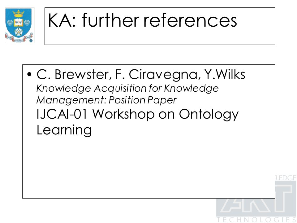 KA: further references C. Brewster, F. Ciravegna, Y.Wilks Knowledge Acquisition for Knowledge Management: Position Paper IJCAI-01 Workshop on Ontology