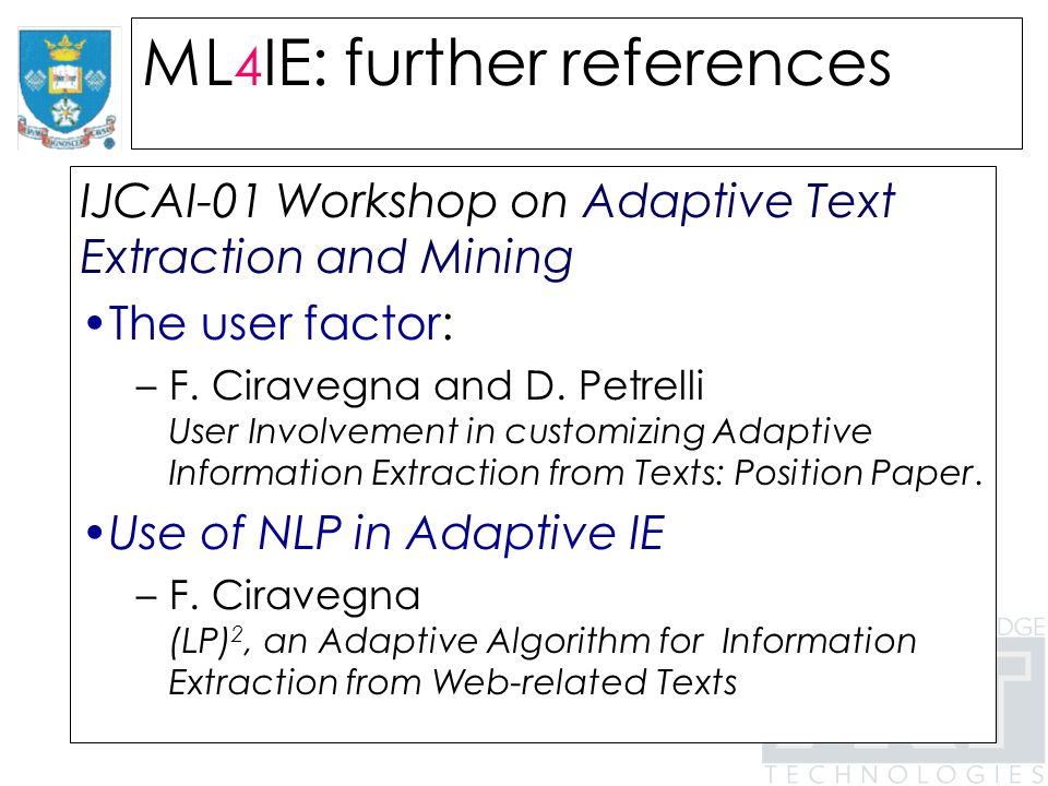 ML 4 IE: further references IJCAI-01 Workshop on Adaptive Text Extraction and Mining The user factor: –F.