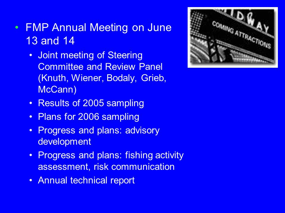 FMP Annual Meeting on June 13 and 14 Joint meeting of Steering Committee and Review Panel (Knuth, Wiener, Bodaly, Grieb, McCann) Results of 2005 sampl