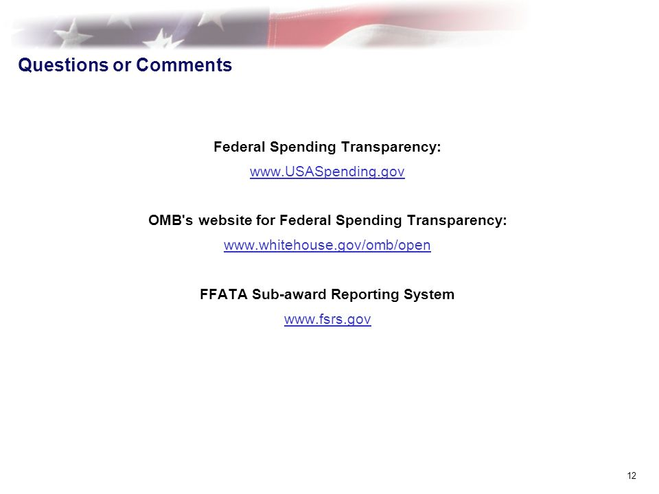 12 Questions or Comments Federal Spending Transparency: www.USASpending.gov OMB s website for Federal Spending Transparency: www.whitehouse.gov/omb/open FFATA Sub-award Reporting System www.fsrs.gov